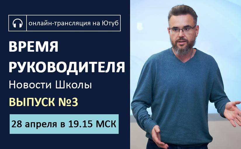 28 апреля. Выпуск №3. Время руководителя. Новости Школы
