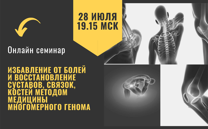 28 июля. Онлайн семинар «Избавление от болей и восстановление суставов, связок, костей методом Медицины Многомерного Генома».